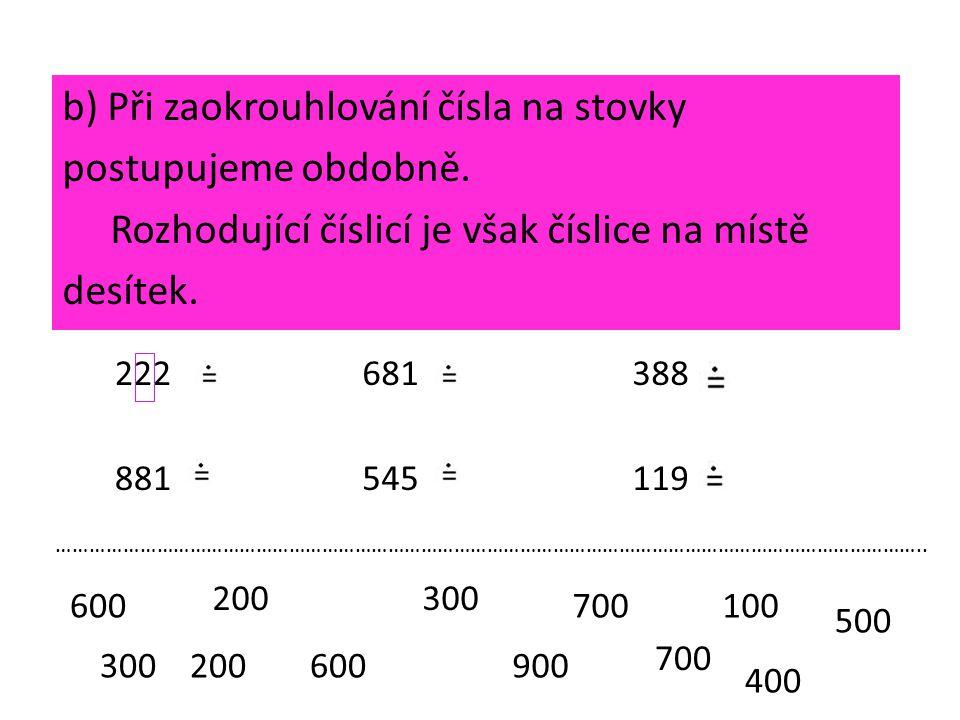 b) Při zaokrouhlování čísla na stovky postupujeme obdobně. Rozhodující číslicí je však číslice na místě desítek. 222681388 200300 600 700 300 400 8815