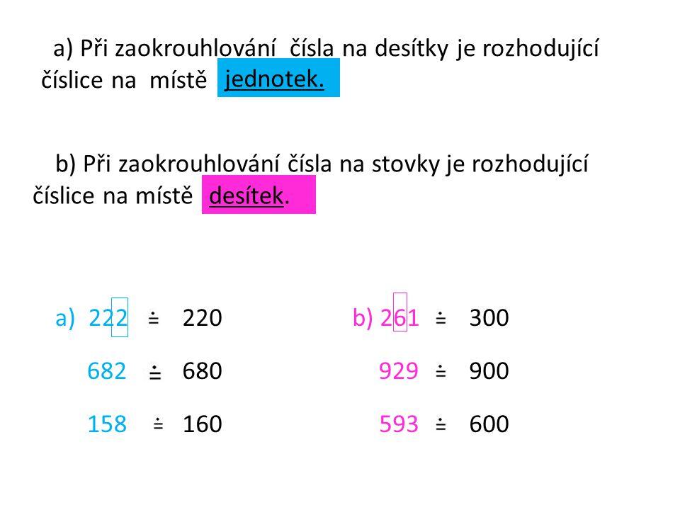 a) Při zaokrouhlování čísla na desítky je rozhodující číslice na místě b) Při zaokrouhlování čísla na stovky je rozhodující číslice na místě jednotek.