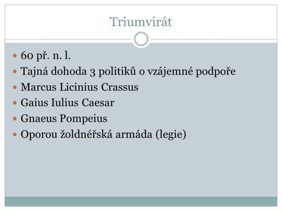 Triumvirát 60 př. n. l. Tajná dohoda 3 politiků o vzájemné podpoře Marcus Licinius Crassus Gaius Iulius Caesar Gnaeus Pompeius Oporou žoldnéřská armád