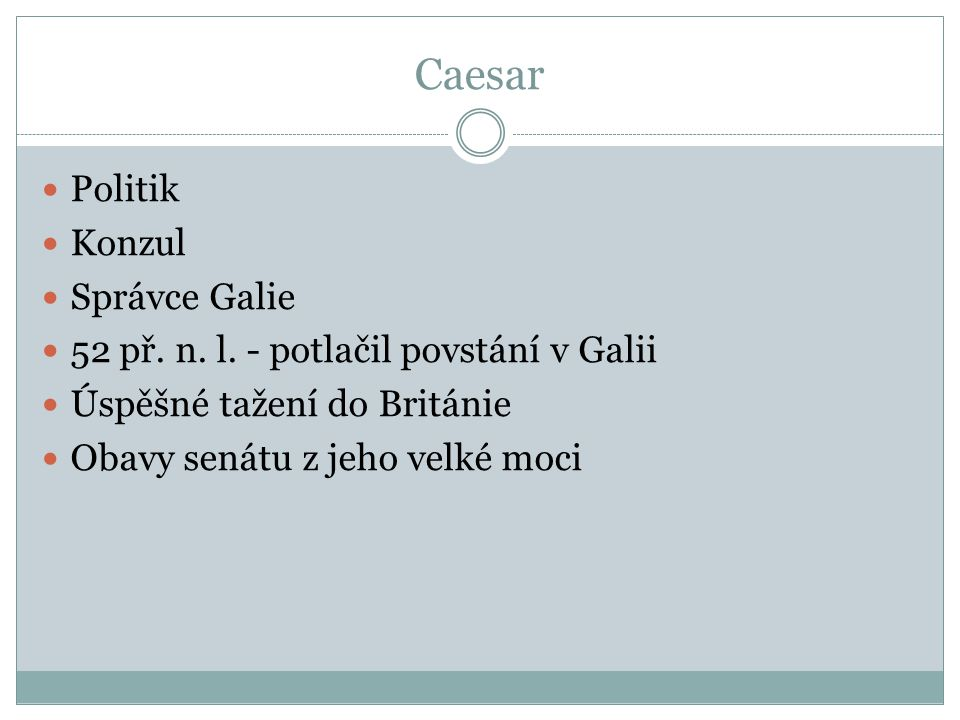 Caesar Politik Konzul Správce Galie 52 př. n. l. - potlačil povstání v Galii Úspěšné tažení do Británie Obavy senátu z jeho velké moci