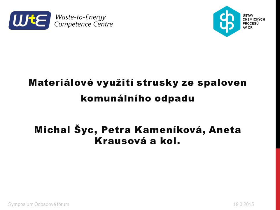 Materiálové využití strusky ze spaloven komunálního odpadu Michal Šyc, Petra Kameníková, Aneta Krausová a kol. Symposium Odpadové fórum 19.3.2015