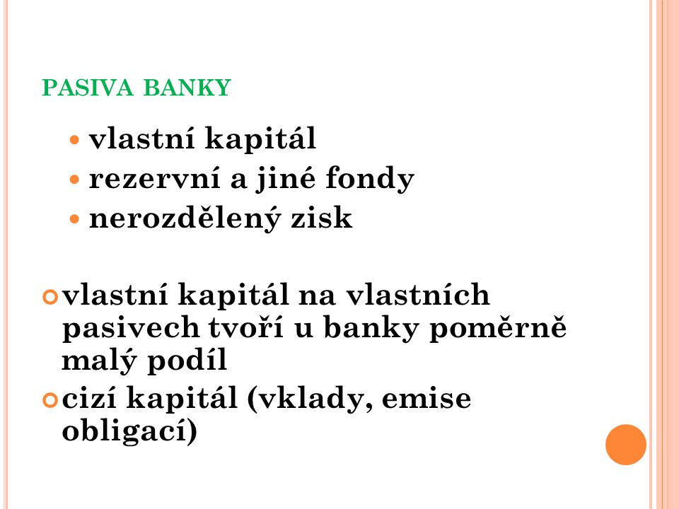 PASIVA BANKY vlastní kapitál rezervní a jiné fondy nerozdělený zisk vlastní kapitál na vlastních pasivech tvoří u banky poměrně malý podíl cizí kapitál (vklady, emise obligací)