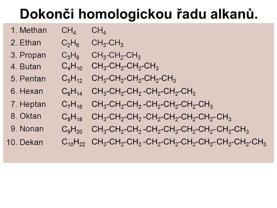 Dokonči homologickou řadu alkanů. 1. MethanCH 4 CH 4 2. EthanC 2 H 6 CH 3 -CH 3 3. PropanC 3 H 8 CH 3 -CH 2 -CH 3 4. Butan C 4 H 1 5. Pentan C 5 H 12