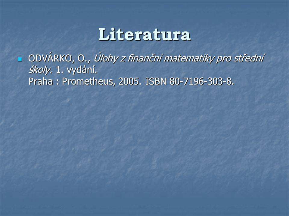 Literatura ODVÁRKO, O., Úlohy z finanční matematiky pro střední školy. 1. vydání. Praha : Prometheus, 2005. ISBN 80-7196-303-8. ODVÁRKO, O., Úlohy z f