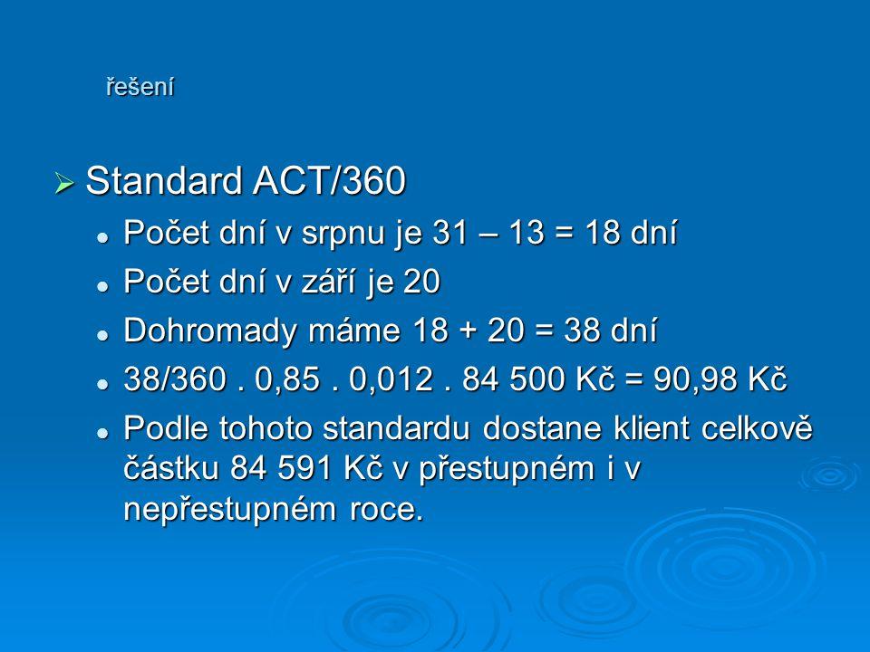 řešení SSSStandard ACT/360 Počet dní v srpnu je 31 – 13 = 18 dní Počet dní v září je 20 Dohromady máme 18 + 20 = 38 dní 38/360. 0,85. 0,012. 84 50