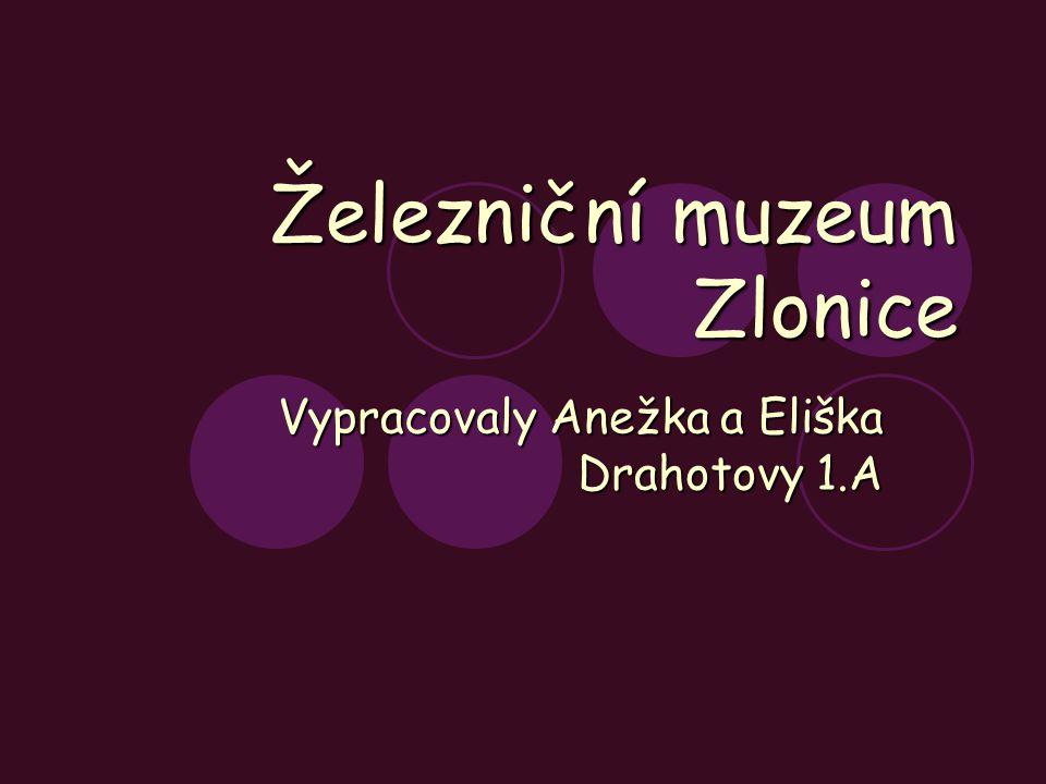 Železniční muzeum Zlonice Vypracovaly Anežka a Eliška Drahotovy 1.A