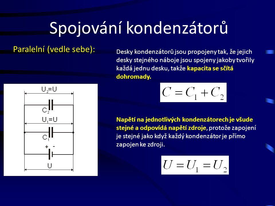 Spojování kondenzátorů Paralelní (vedle sebe): Desky kondenzátorů jsou propojeny tak, že jejich desky stejného náboje jsou spojeny jakoby tvořily každá jednu desku, takže kapacita se sčítá dohromady.