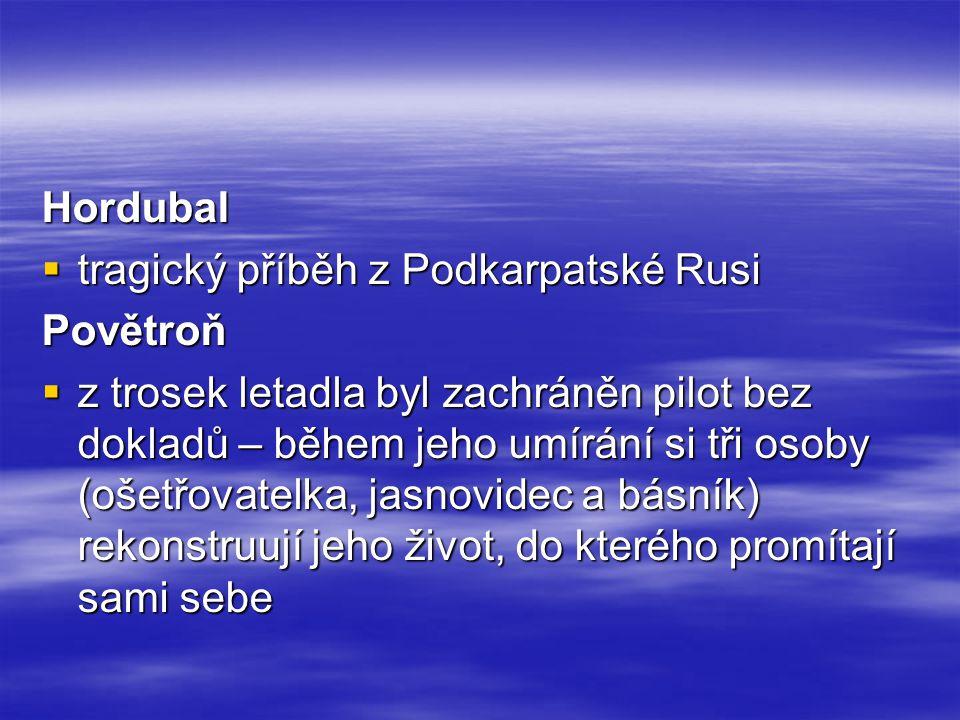 Hordubal  tragický příběh z Podkarpatské Rusi Povětroň  z trosek letadla byl zachráněn pilot bez dokladů – během jeho umírání si tři osoby (ošetřovatelka, jasnovidec a básník) rekonstruují jeho život, do kterého promítají sami sebe