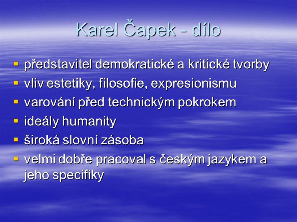 Karel Čapek - dílo  představitel demokratické a kritické tvorby  vliv estetiky, filosofie, expresionismu  varování před technickým pokrokem  ideály humanity  široká slovní zásoba  velmi dobře pracoval s českým jazykem a jeho specifiky