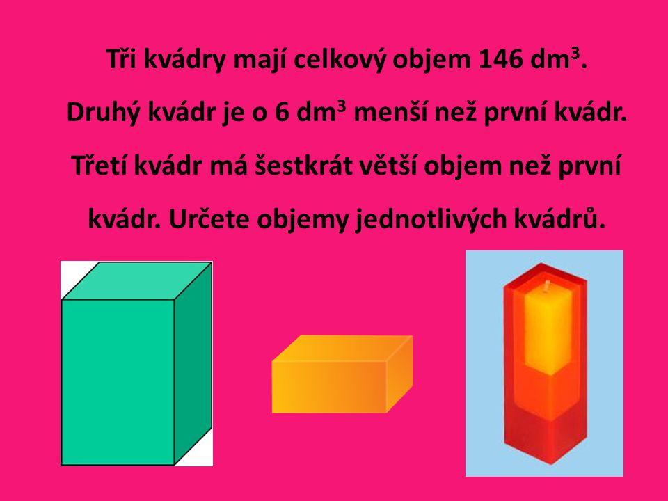 Tři kvádry mají celkový objem 146 dm 3. Druhý kvádr je o 6 dm 3 menší než první kvádr. Třetí kvádr má šestkrát větší objem než první kvádr. Určete obj
