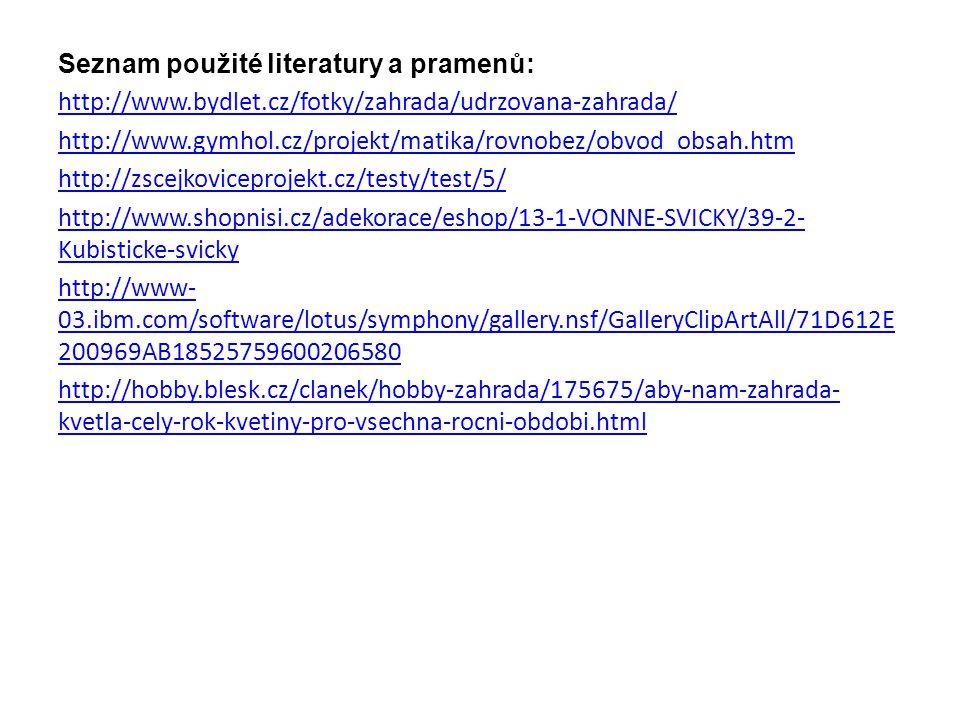Seznam použité literatury a pramenů: http://www.bydlet.cz/fotky/zahrada/udrzovana-zahrada/ http://www.gymhol.cz/projekt/matika/rovnobez/obvod_obsah.htm http://zscejkoviceprojekt.cz/testy/test/5/ http://www.shopnisi.cz/adekorace/eshop/13-1-VONNE-SVICKY/39-2- Kubisticke-svicky http://www- 03.ibm.com/software/lotus/symphony/gallery.nsf/GalleryClipArtAll/71D612E 200969AB18525759600206580 http://hobby.blesk.cz/clanek/hobby-zahrada/175675/aby-nam-zahrada- kvetla-cely-rok-kvetiny-pro-vsechna-rocni-obdobi.html