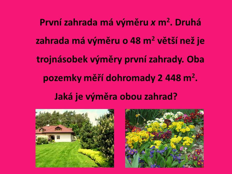 První zahrada má výměru x m 2. Druhá zahrada má výměru o 48 m 2 větší než je trojnásobek výměry první zahrady. Oba pozemky měří dohromady 2 448 m 2. J