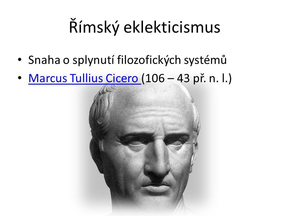 Římský eklekticismus Snaha o splynutí filozofických systémů Marcus Tullius Cicero (106 – 43 př.