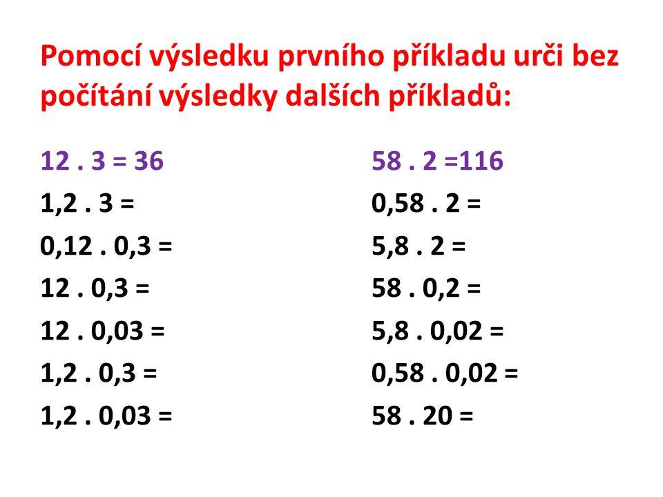 Pomocí výsledku prvního příkladu urči bez počítání výsledky dalších příkladů: 12. 3 = 3658. 2 =116 1,2. 3 = 0,58. 2 = 0,12. 0,3 = 5,8. 2 = 12. 0,3 = 5