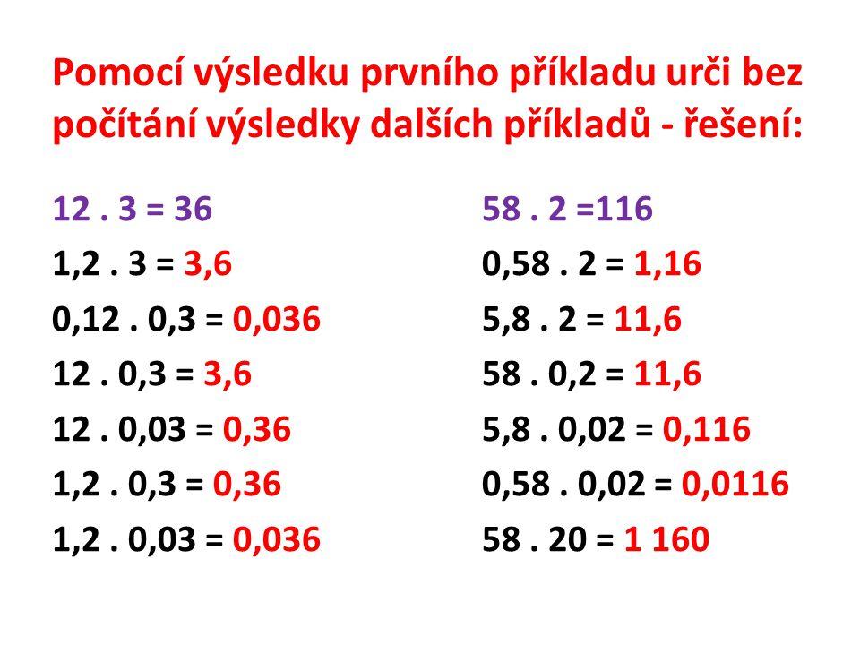 Pomocí výsledku prvního příkladu urči bez počítání výsledky dalších příkladů - řešení: 12. 3 = 3658. 2 =116 1,2. 3 = 3,60,58. 2 = 1,16 0,12. 0,3 = 0,0