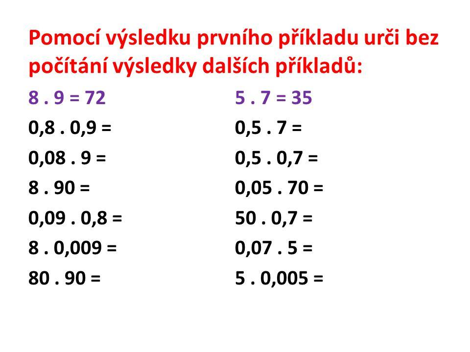Pomocí výsledku prvního příkladu urči bez počítání výsledky dalších příkladů: 8. 9 = 72 0,8. 0,9 = 0,08. 9 = 8. 90 = 0,09. 0,8 = 8. 0,009 = 80. 90 = 5
