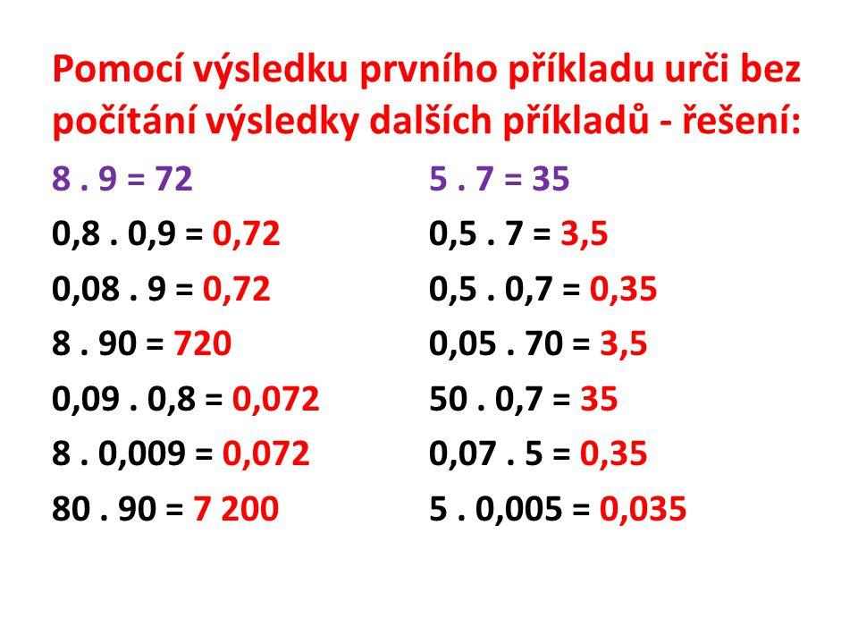 Pomocí výsledku prvního příkladu urči bez počítání výsledky dalších příkladů - řešení: 8. 9 = 72 0,8. 0,9 = 0,72 0,08. 9 = 0,72 8. 90 = 720 0,09. 0,8