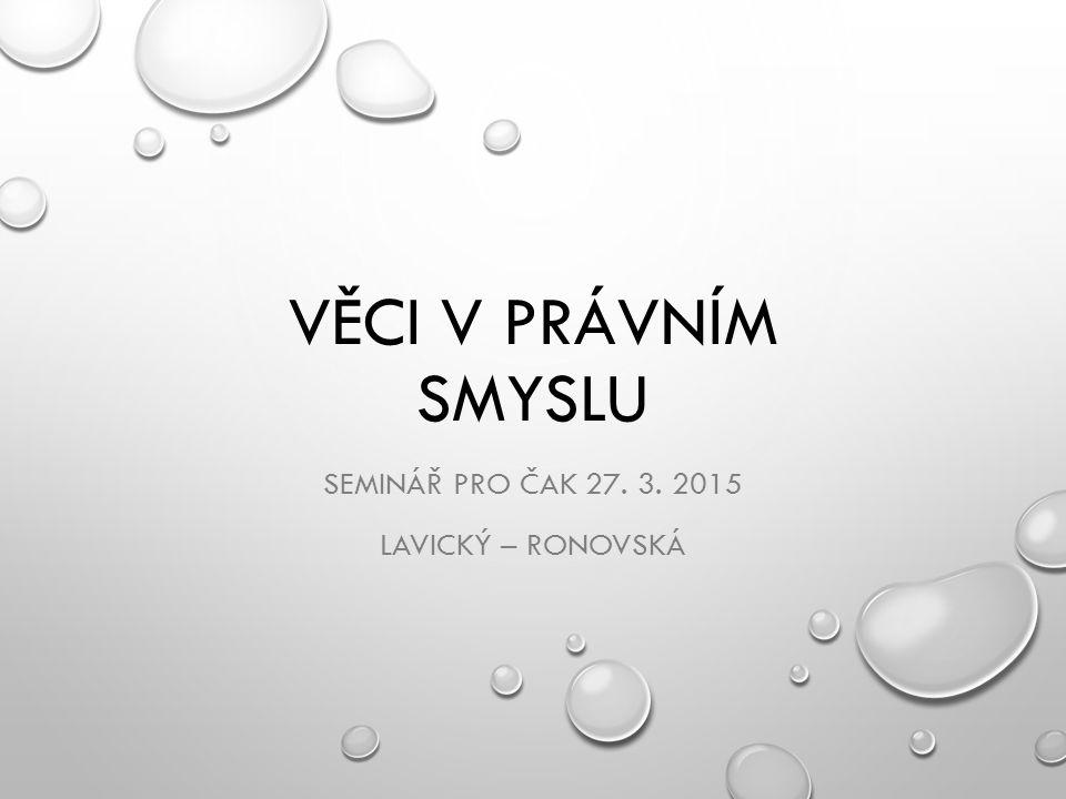 VĚCI V PRÁVNÍM SMYSLU SEMINÁŘ PRO ČAK 27. 3. 2015 LAVICKÝ – RONOVSKÁ