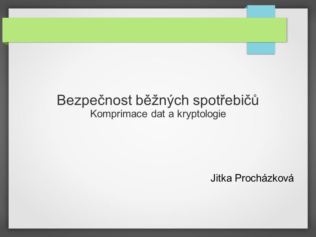 Bezpečnost běžných spotřebičů Komprimace dat a kryptologie Jitka Procházková