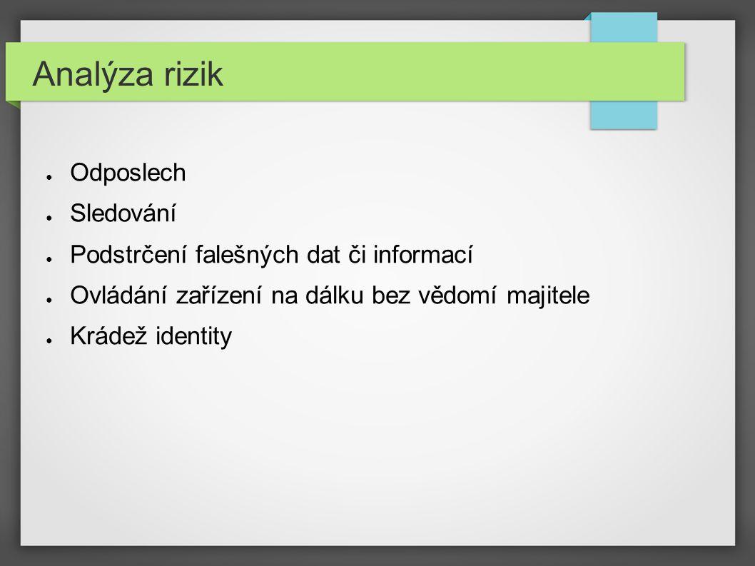 Analýza rizik ● Odposlech ● Sledování ● Podstrčení falešných dat či informací ● Ovládání zařízení na dálku bez vědomí majitele ● Krádež identity