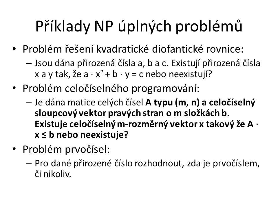 Příklady NP úplných problémů Problém řešení kvadratické diofantické rovnice: – Jsou dána přirozená čísla a, b a c. Existují přirozená čísla x a y tak,
