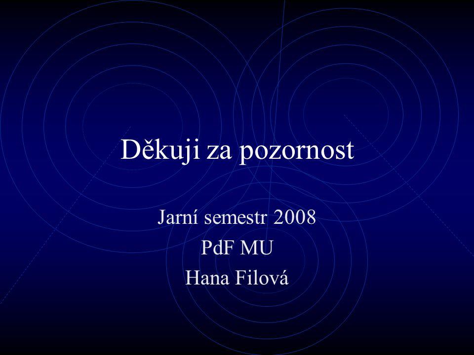 Děkuji za pozornost Jarní semestr 2008 PdF MU Hana Filová