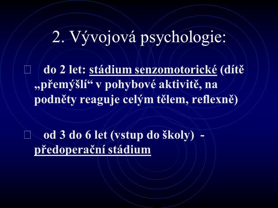 """2. Vývojová psychologie:  do 2 let: stádium senzomotorické (dítě """"přemýšlí"""" v pohybové aktivitě, na podněty reaguje celým tělem, reflexně)  od 3 do"""