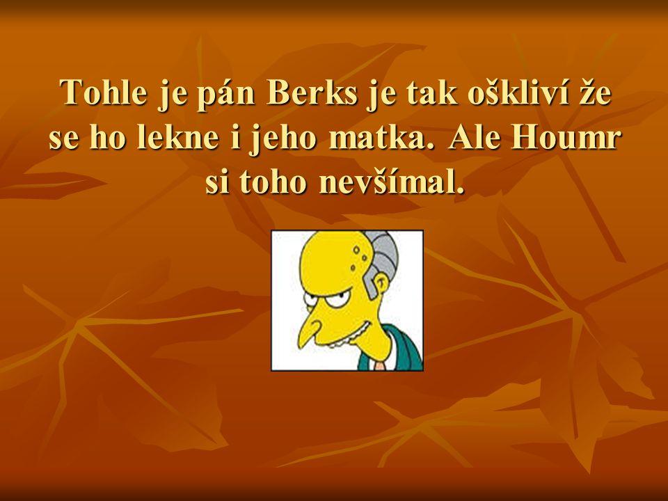 Tohle je pán Berks je tak oškliví že se ho lekne i jeho matka. Ale Houmr si toho nevšímal.