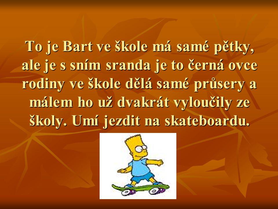 To je Bart ve škole má samé pětky, ale je s sním sranda je to černá ovce rodiny ve škole dělá samé průsery a málem ho už dvakrát vyloučily ze školy.