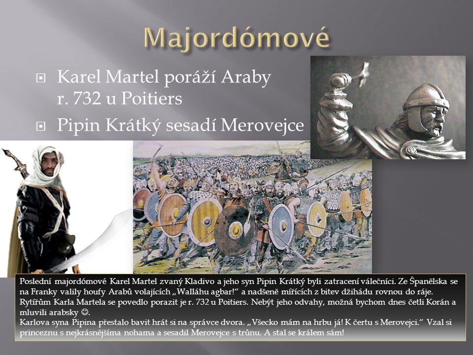  Karel Martel poráží Araby r. 732 u Poitiers  Pipin Krátký sesadí Merovejce Poslední majordómové Karel Martel zvaný Kladivo a jeho syn Pipin Krátký