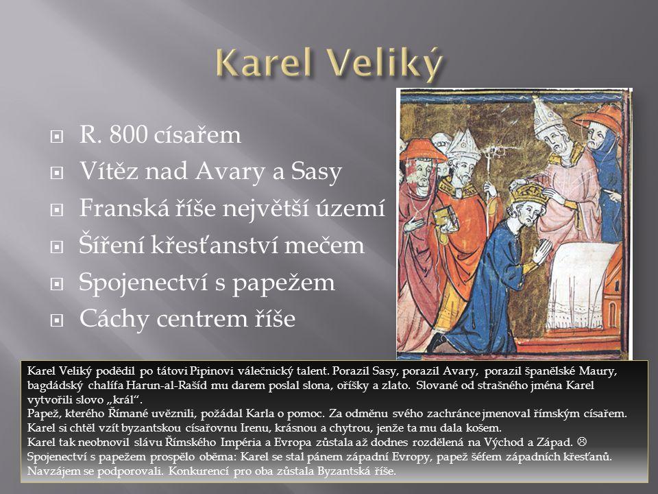  R. 800 císařem  Vítěz nad Avary a Sasy  Franská říše největší území  Šíření křesťanství mečem  Spojenectví s papežem  Cáchy centrem říše Karel