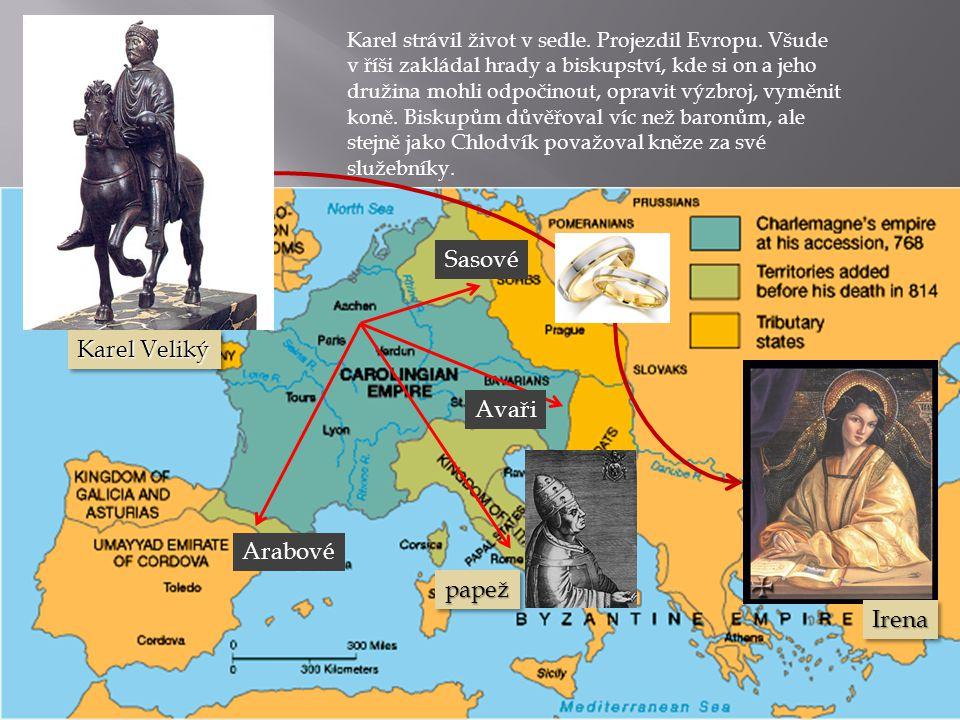 Arabové Avaři Sasové Karel strávil život v sedle. Projezdil Evropu. Všude v říši zakládal hrady a biskupství, kde si on a jeho družina mohli odpočinou