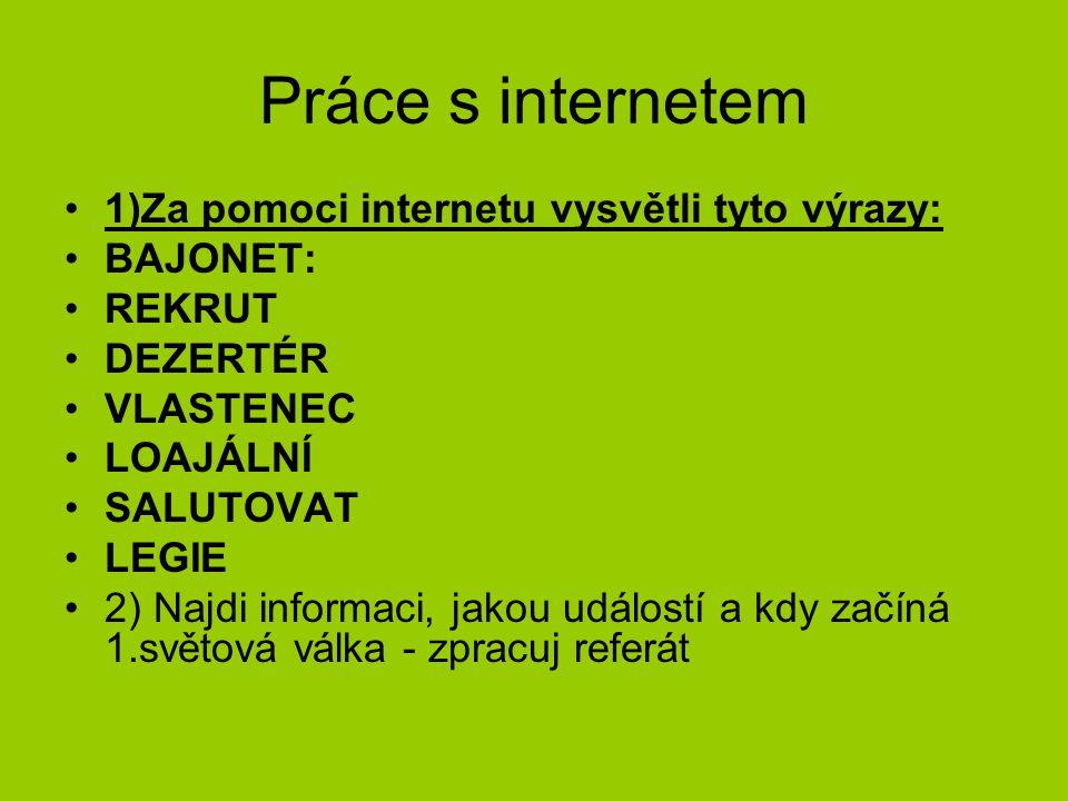 Práce s internetem 1)Za pomoci internetu vysvětli tyto výrazy: BAJONET: REKRUT DEZERTÉR VLASTENEC LOAJÁLNÍ SALUTOVAT LEGIE 2) Najdi informaci, jakou u