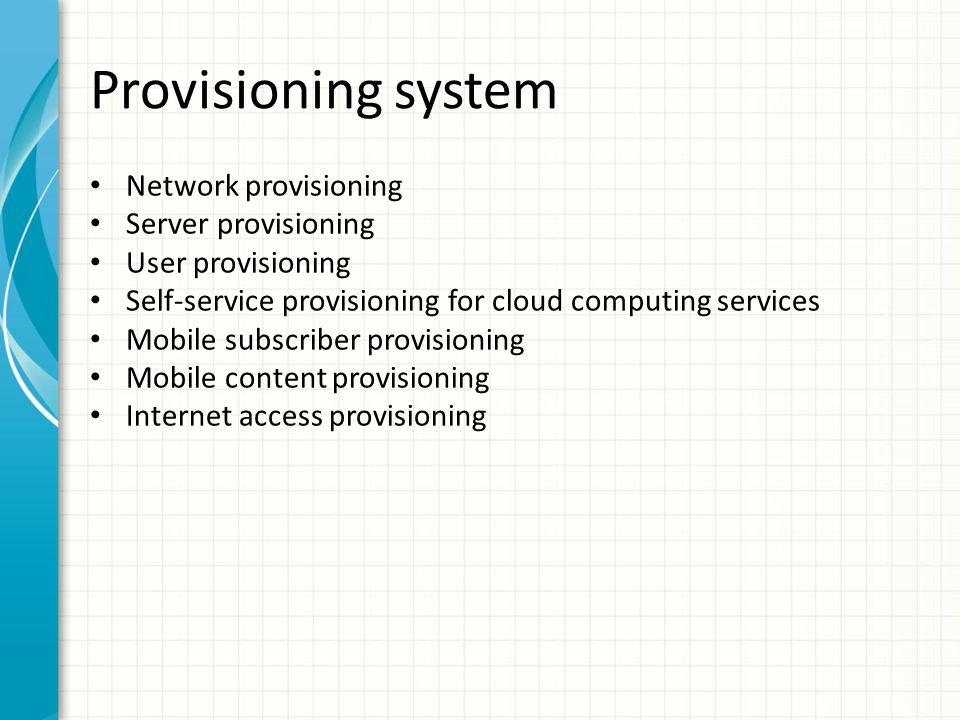 Provisioning system Network provisioning – Nastavení (síťových) služeb pro konkrétního zákazníka v síti Server provisioning – Příprava serveru pro použití s konkrétním nastavením – Výber serveru z poolu, nahrání OS, obladačů, aplikací, konfigurace, boot image, síťové nastavení – HP Server Automation, IBM Tivoli Provision Manager, … – Cloud computing User provisioning – Aktivace/deaktivace, tvorba, údržba uživatelských účtů a atributů