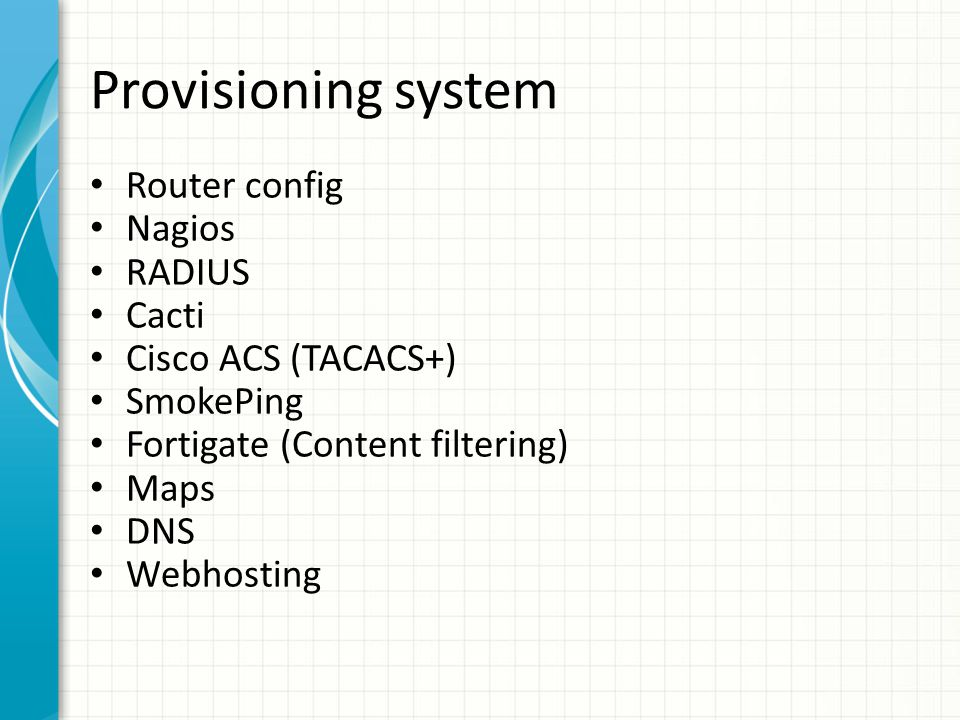 Provisioning system Text::Template templating system Data stored in authoritative database PostgreSQL's INET type Perl scripts generate configlets Added to Subversion Perl/Shell provisioning agents handle service restarts etc.