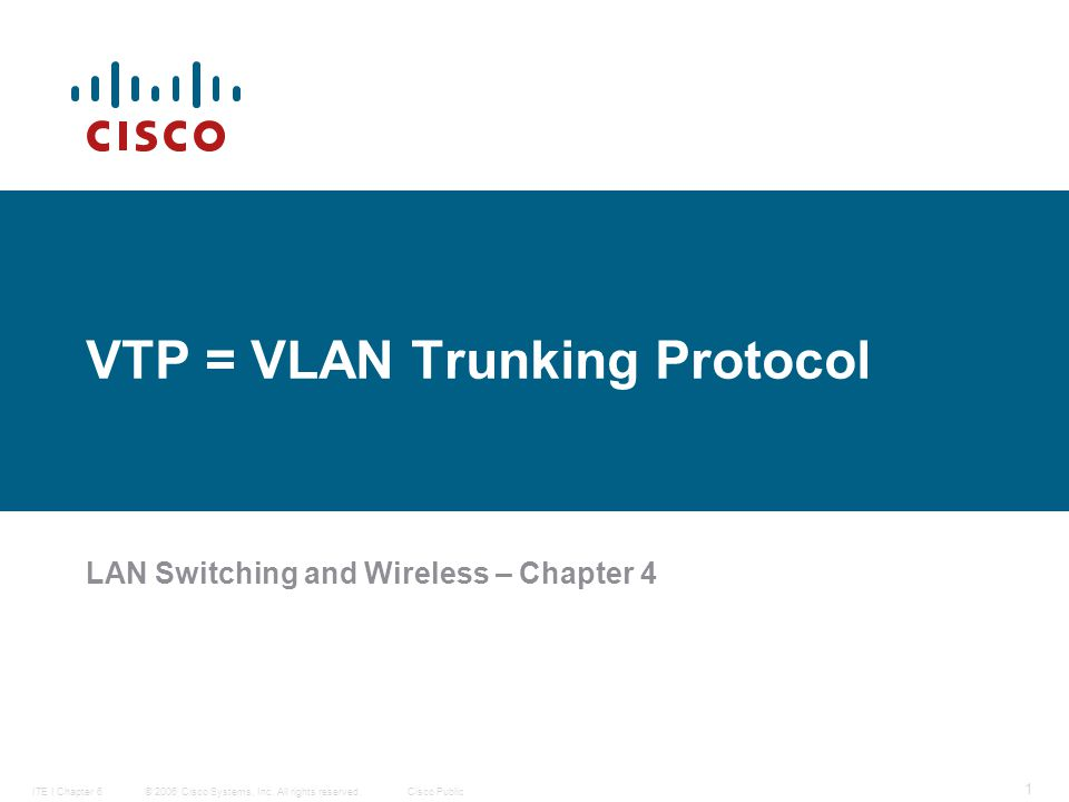 © 2006 Cisco Systems, Inc. All rights reserved.Cisco PublicITE I Chapter 6 1 VTP = VLAN Trunking Protocol LAN Switching and Wireless – Chapter 4