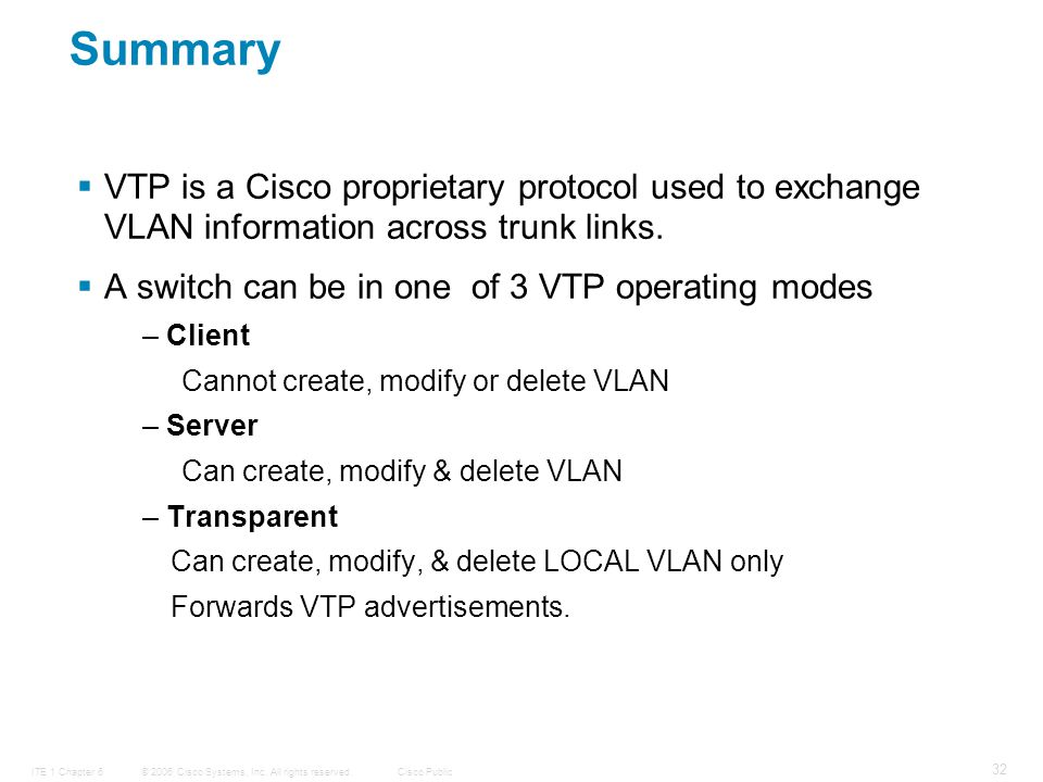 © 2006 Cisco Systems, Inc. All rights reserved.Cisco PublicITE 1 Chapter 6 32 Summary  VTP is a Cisco proprietary protocol used to exchange VLAN info