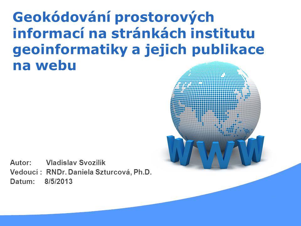 Autor: Vladislav Svozilík Vedoucí : RNDr. Daniela Szturcová, Ph.D. Datum: 8/5/2013 Geokódování prostorových informací na stránkách institutu geoinform