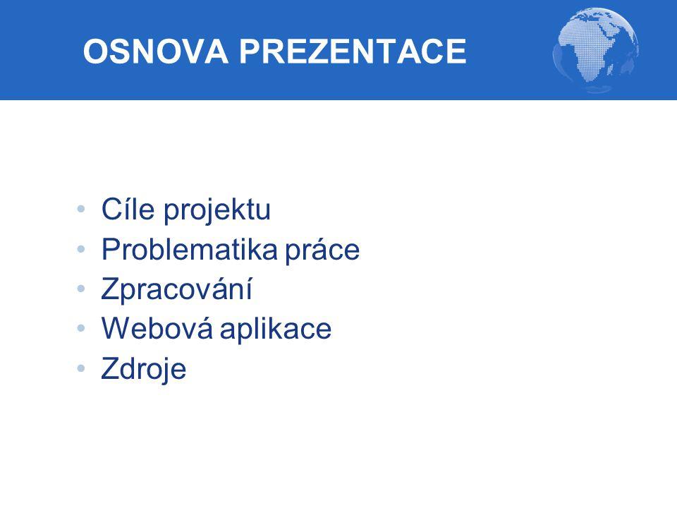 OSNOVA PREZENTACE Cíle projektu Problematika práce Zpracování Webová aplikace Zdroje