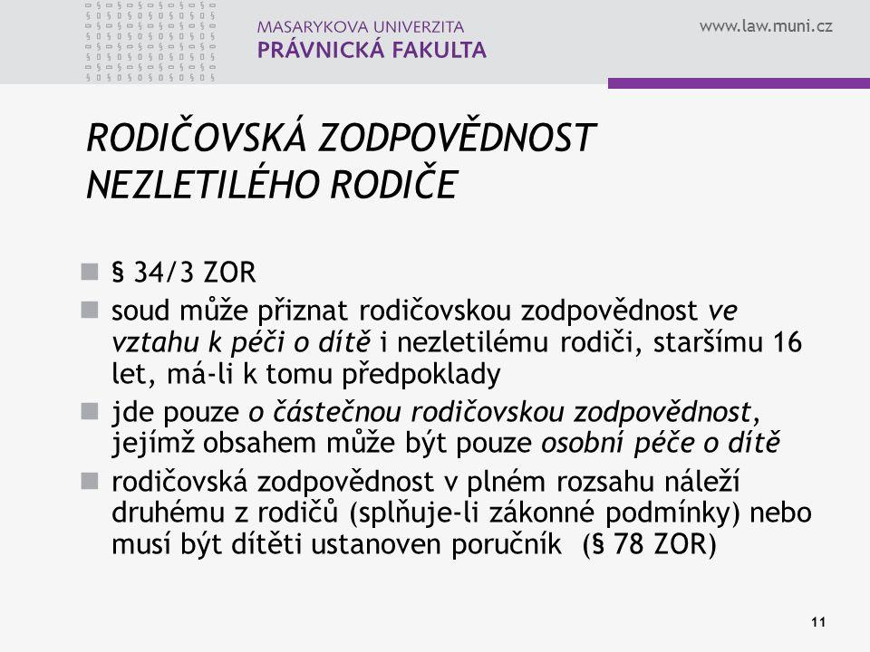 www.law.muni.cz 11 RODIČOVSKÁ ZODPOVĚDNOST NEZLETILÉHO RODIČE § 34/3 ZOR soud může přiznat rodičovskou zodpovědnost ve vztahu k péči o dítě i nezletil