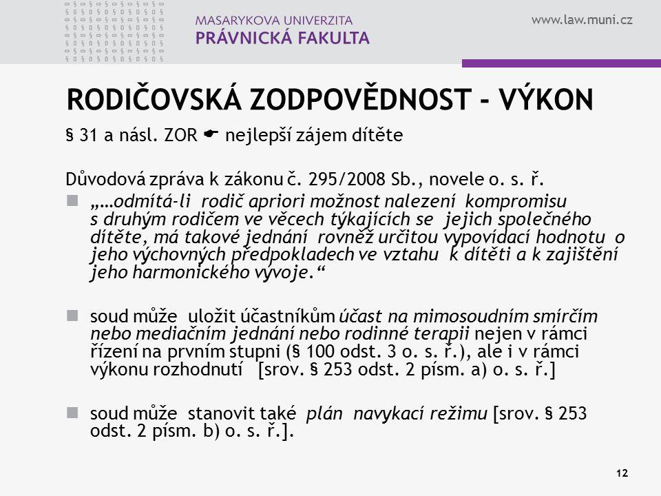 www.law.muni.cz 12 RODIČOVSKÁ ZODPOVĚDNOST - VÝKON § 31 a násl. ZOR  nejlepší zájem dítěte Důvodová zpráva k zákonu č. 295/2008 Sb., novele o. s. ř.