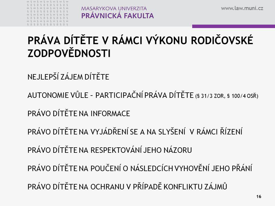 www.law.muni.cz 16 PRÁVA DÍTĚTE V RÁMCI VÝKONU RODIČOVSKÉ ZODPOVĚDNOSTI NEJLEPŠÍ ZÁJEM DÍTĚTE AUTONOMIE VŮLE – PARTICIPAČNÍ PRÁVA DÍTĚTE (§ 31/3 ZOR,