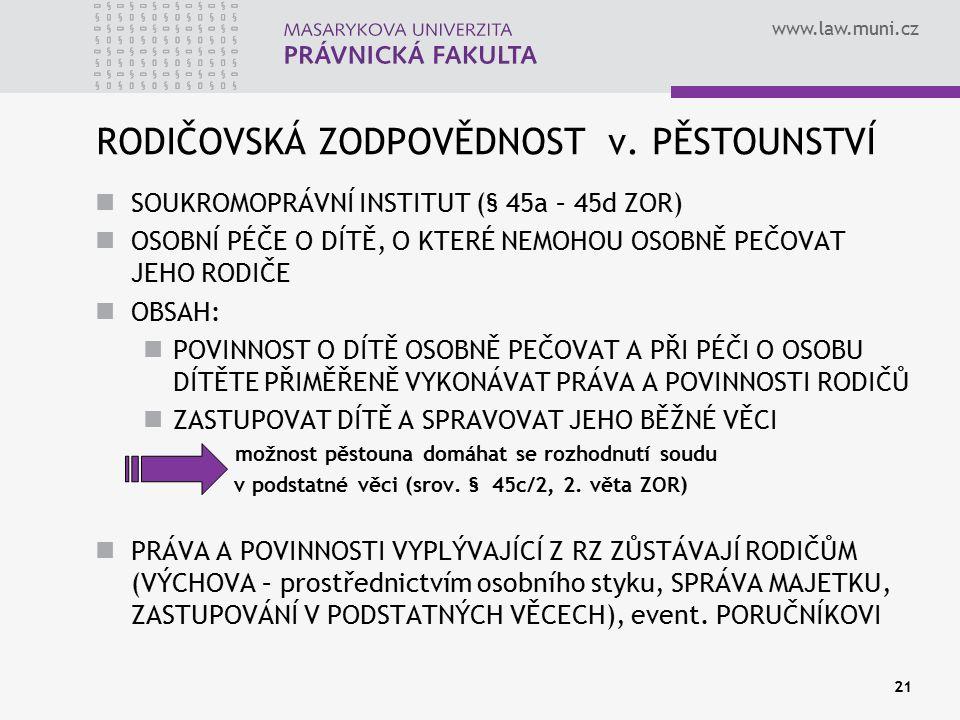 www.law.muni.cz 21 RODIČOVSKÁ ZODPOVĚDNOST v. PĚSTOUNSTVÍ SOUKROMOPRÁVNÍ INSTITUT (§ 45a – 45d ZOR) OSOBNÍ PÉČE O DÍTĚ, O KTERÉ NEMOHOU OSOBNĚ PEČOVAT