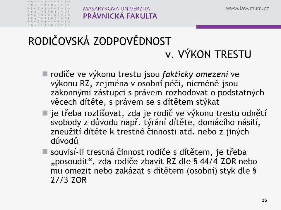 www.law.muni.cz 25 RODIČOVSKÁ ZODPOVĚDNOST v. VÝKON TRESTU rodiče ve výkonu trestu jsou fakticky omezeni ve výkonu RZ, zejména v osobní péči, nicméně