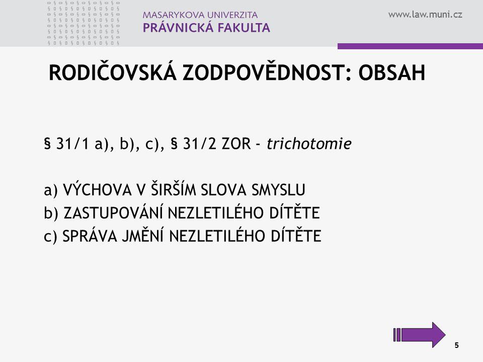 www.law.muni.cz 5 RODIČOVSKÁ ZODPOVĚDNOST: OBSAH § 31/1 a), b), c), § 31/2 ZOR - trichotomie a) VÝCHOVA V ŠIRŠÍM SLOVA SMYSLU b) ZASTUPOVÁNÍ NEZLETILÉ