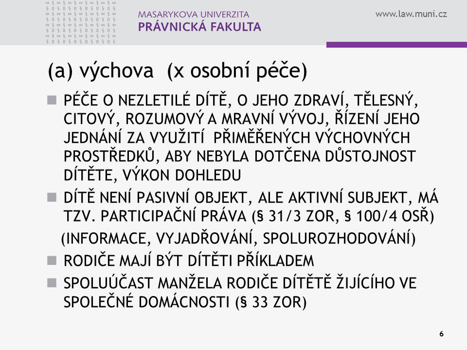 www.law.muni.cz 6 (a) výchova (x osobní péče) PÉČE O NEZLETILÉ DÍTĚ, O JEHO ZDRAVÍ, TĚLESNÝ, CITOVÝ, ROZUMOVÝ A MRAVNÍ VÝVOJ, ŘÍZENÍ JEHO JEDNÁNÍ ZA V