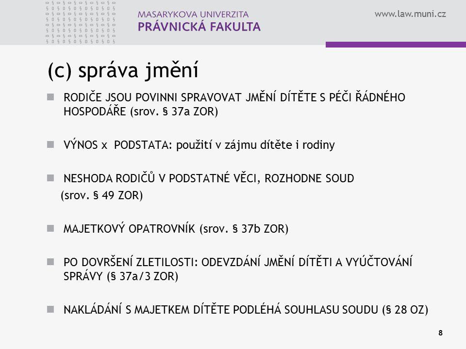 www.law.muni.cz 8 (c) správa jmění RODIČE JSOU POVINNI SPRAVOVAT JMĚNÍ DÍTĚTE S PÉČI ŘÁDNÉHO HOSPODÁŘE (srov. § 37a ZOR) VÝNOS x PODSTATA: použití v z