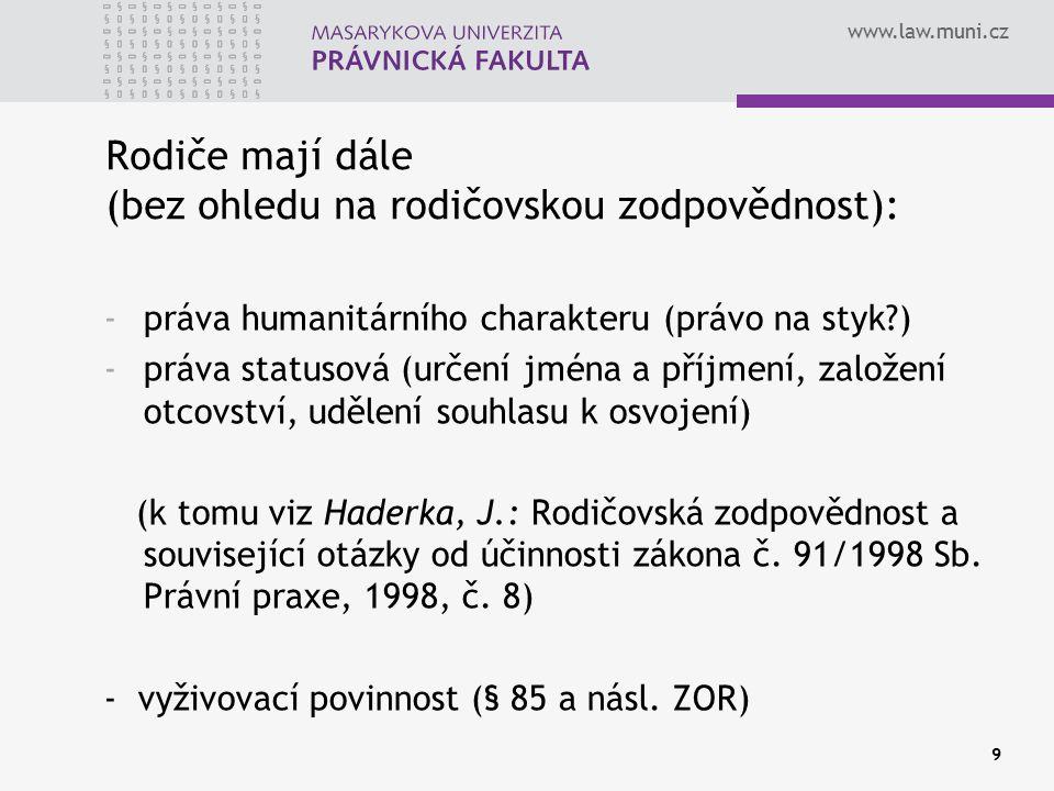 www.law.muni.cz 9 Rodiče mají dále (bez ohledu na rodičovskou zodpovědnost): -práva humanitárního charakteru (právo na styk?) -práva statusová (určení