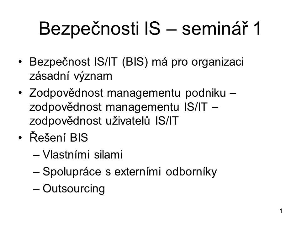 1 Bezpečnosti IS – seminář 1 Bezpečnost IS/IT (BIS) má pro organizaci zásadní význam Zodpovědnost managementu podniku – zodpovědnost managementu IS/IT – zodpovědnost uživatelů IS/IT Řešení BIS –Vlastními silami –Spolupráce s externími odborníky –Outsourcing