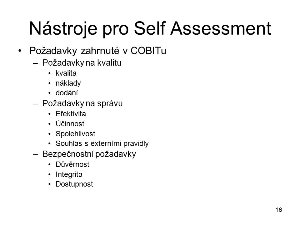16 Nástroje pro Self Assessment Požadavky zahrnuté v COBITu –Požadavky na kvalitu kvalita náklady dodání –Požadavky na správu Efektivita Účinnost Spolehlivost Souhlas s externími pravidly –Bezpečnostní požadavky Důvěrnost Integrita Dostupnost